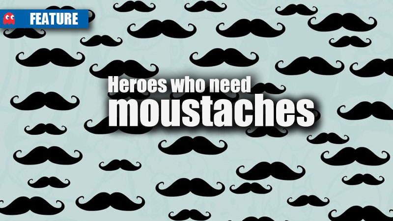 heroes who need moustaches